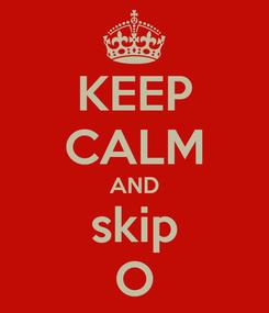 Poster: KEEP CALM AND skip O