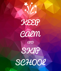 Poster: KEEP CALM AND SKIP SCHOOL