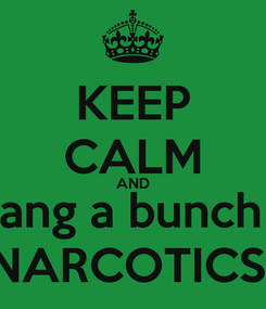 Poster: KEEP CALM AND  Slang a bunch of NARCOTICS