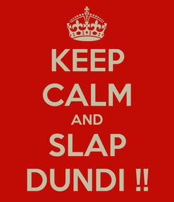 Poster: KEEP CALM AND SLAP DUNDI !!