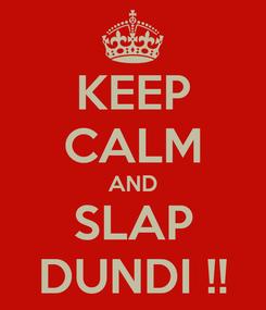 Poster: KEEP CALM AND SLAP DUNDI !!