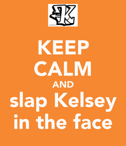 Poster: KEEP CALM AND slap Kelsey in the face