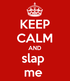 Poster: KEEP CALM AND slap  me