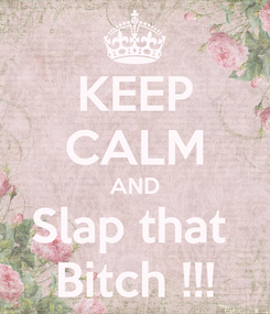 Poster: KEEP CALM AND Slap that  Bitch !!!