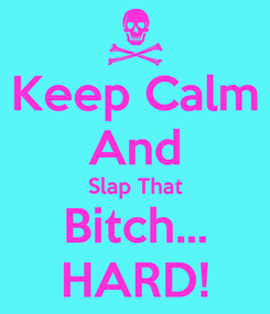 Poster: Keep Calm And Slap That Bitch... HARD!