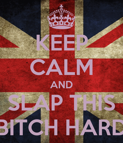 Poster: KEEP CALM AND SLAP THIS BITCH HARD