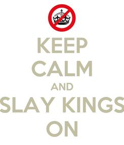 Poster: KEEP CALM AND SLAY KINGS ON