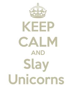 Poster: KEEP CALM AND Slay  Unicorns