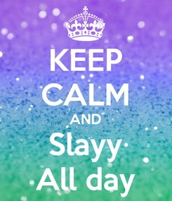 Poster: KEEP CALM AND Slayy All day