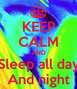 Poster: KEEP CALM AND Sleep all day And night
