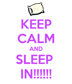 Poster: KEEP CALM AND SLEEP  IN!!!!!!