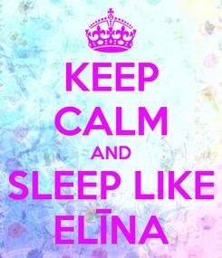 Poster: KEEP CALM AND SLEEP LIKE ELĪNA