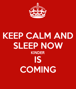Poster: KEEP CALM AND SLEEP NOW KINDER IS COMING