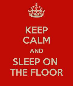 Poster: KEEP CALM AND SLEEP ON  THE FLOOR