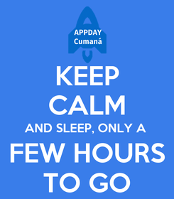 Poster: KEEP CALM AND SLEEP, ONLY A  FEW HOURS TO GO