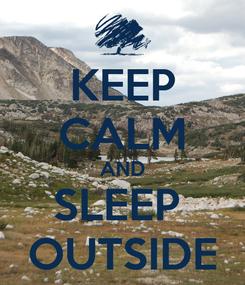 Poster: KEEP CALM AND SLEEP  OUTSIDE