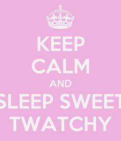 Poster: KEEP CALM AND SLEEP SWEET TWATCHY