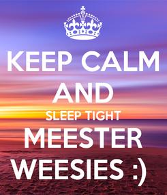 Poster: KEEP CALM AND SLEEP TIGHT MEESTER WEESIES :)