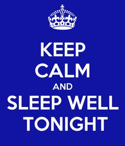 Poster: KEEP CALM AND  SLEEP WELL   TONIGHT