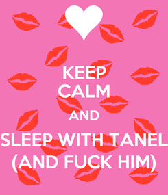 Poster: KEEP CALM AND SLEEP WITH TANEL (AND FUCK HIM)