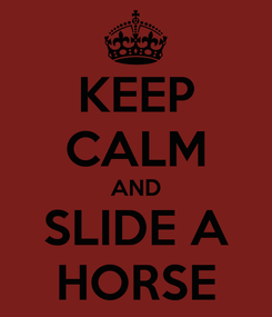 Poster: KEEP CALM AND SLIDE A HORSE