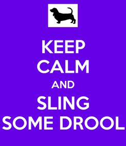 Poster: KEEP CALM AND SLING SOME DROOL