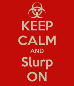 Poster: KEEP CALM AND Slurp ON