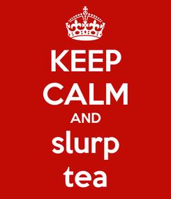 Poster: KEEP CALM AND slurp tea