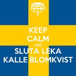 Poster: KEEP CALM AND SLUTA LEKA KALLE BLOMKVIST