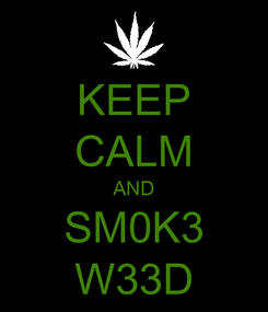 Poster: KEEP CALM AND SM0K3 W33D
