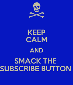 Poster: KEEP CALM AND SMACK THE  SUBSCRIBE BUTTON