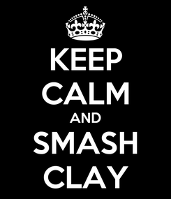 Poster: KEEP CALM AND SMASH CLAY