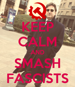 Poster: KEEP CALM AND SMASH FASCISTS