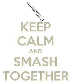 Poster: KEEP CALM AND SMASH TOGETHER