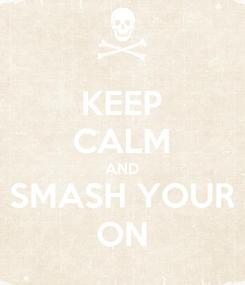 Poster: KEEP CALM AND SMASH YOUR ON