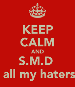 Poster: KEEP CALM AND S.M.D   all my haters