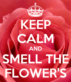 Poster: KEEP CALM AND SMELL THE FLOWER'S