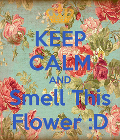 Poster: KEEP CALM AND Smell This Flower :D