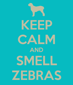 Poster: KEEP CALM AND SMELL ZEBRAS