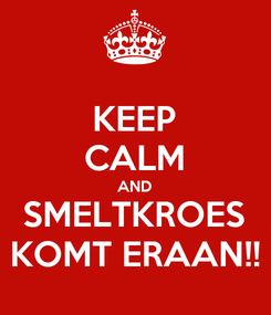 Poster: KEEP CALM AND SMELTKROES KOMT ERAAN!!