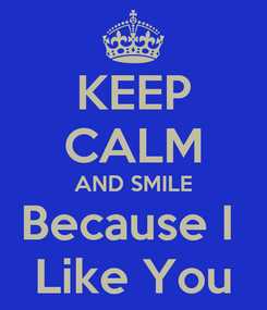 Poster: KEEP CALM AND SMILE Because I  Like You