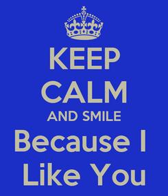 Poster: KEEP CALM AND SMILE Because I  Like You