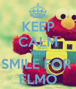 Poster: KEEP CALM AND SMILE FOR  ELMO