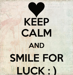 Poster: KEEP CALM AND SMILE FOR LUCK : )