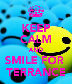 Poster: KEEP CALM AND SMILE FOR  TERRANCE