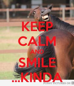 Poster: KEEP CALM AND SMILE ...KINDA