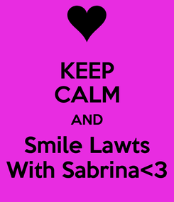 Poster: KEEP CALM AND Smile Lawts With Sabrina<3