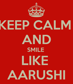 Poster: KEEP CALM  AND SMILE  LIKE  AARUSHI