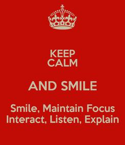 Poster: KEEP CALM AND SMILE Smile, Maintain Focus Interact, Listen, Explain