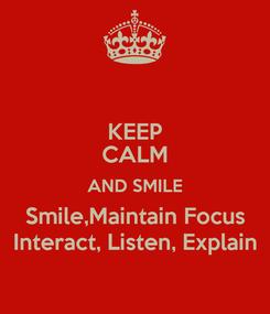 Poster: KEEP CALM AND SMILE Smile,Maintain Focus Interact, Listen, Explain